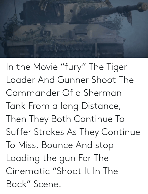 """the commander: In the Movie """"fury"""" The Tiger Loader And Gunner Shoot The Commander Of a Sherman Tank From a long Distance, Then They Both Continue To Suffer Strokes As They Continue To Miss, Bounce And stop Loading the gun For The Cinematic """"Shoot It In The Back"""" Scene."""