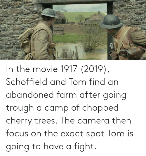 chopped: In the movie 1917 (2019), Schoffield and Tom find an abandoned farm after going trough a camp of chopped cherry trees. The camera then focus on the exact spot Tom is going to have a fight.