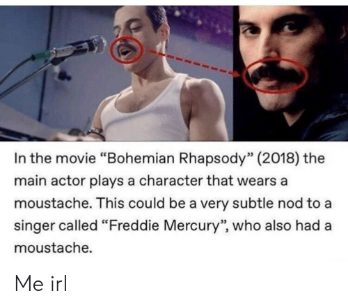 """nod: In the movie """"Bohemian Rhapsody"""" (2018) the  main actor plays a character that wears a  moustache. This could be a very subtle nod to a  singer called """"Freddie Mercury"""", who also had a  moustache.  53  95 Me irl"""