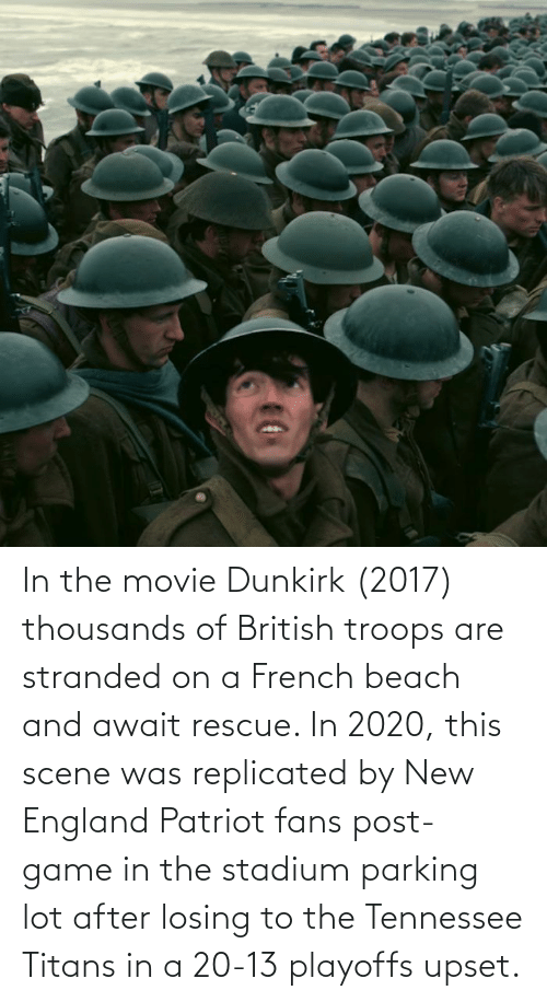 New England Patriot: In the movie Dunkirk (2017) thousands of British troops are stranded on a French beach and await rescue. In 2020, this scene was replicated by New England Patriot fans post-game in the stadium parking lot after losing to the Tennessee Titans in a 20-13 playoffs upset.