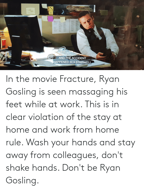 Ryan Gosling: In the movie Fracture, Ryan Gosling is seen massaging his feet while at work. This is in clear violation of the stay at home and work from home rule. Wash your hands and stay away from colleagues, don't shake hands. Don't be Ryan Gosling.