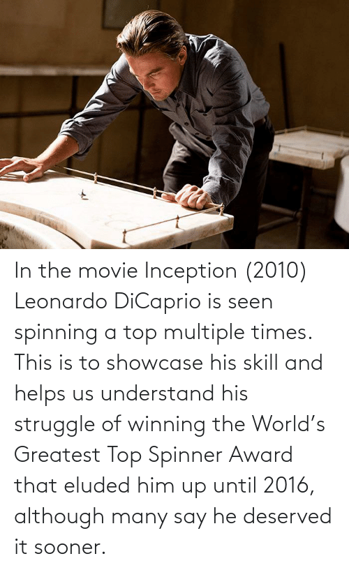 Leonardo DiCaprio: In the movie Inception (2010) Leonardo DiCaprio is seen spinning a top multiple times. This is to showcase his skill and helps us understand his struggle of winning the World's Greatest Top Spinner Award that eluded him up until 2016, although many say he deserved it sooner.