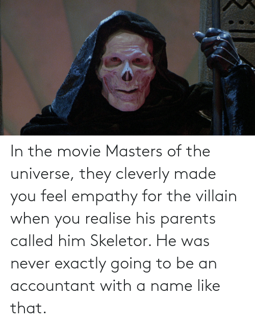skeletor: In the movie Masters of the universe, they cleverly made you feel empathy for the villain when you realise his parents called him Skeletor. He was never exactly going to be an accountant with a name like that.