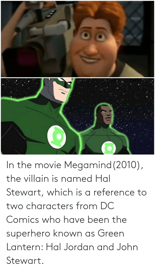 Superhero, Green Lantern, and Jordan: In the movie Megamind(2010), the villain is named Hal Stewart, which is a reference to two characters from DC Comics who have been the superhero known as Green Lantern: Hal Jordan and John Stewart.