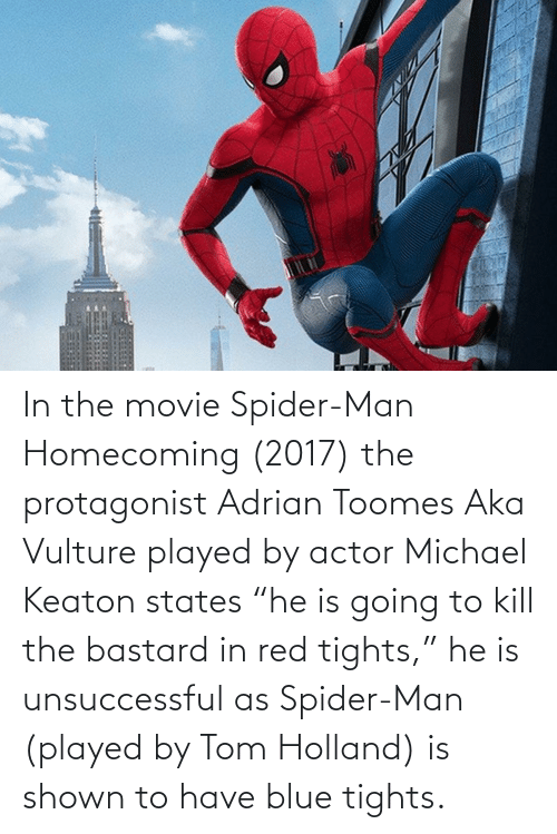 """adrian: In the movie Spider-Man Homecoming (2017) the protagonist Adrian Toomes Aka Vulture played by actor Michael Keaton states """"he is going to kill the bastard in red tights,"""" he is unsuccessful as Spider-Man (played by Tom Holland) is shown to have blue tights."""