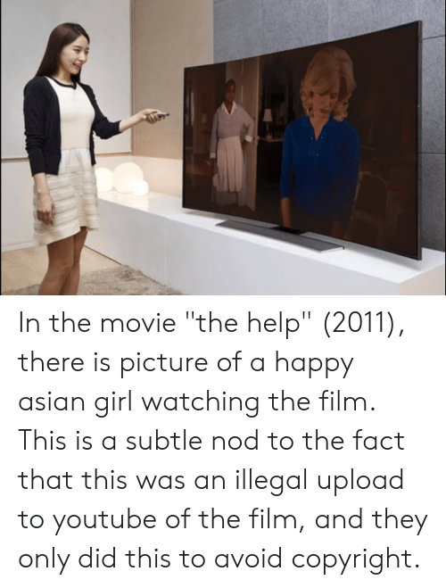 """Movie The Help: In the movie """"the help"""" (2011), there is picture of a happy asian girl watching the film. This is a subtle nod to the fact that this was an illegal upload to youtube of the film, and they only did this to avoid copyright."""