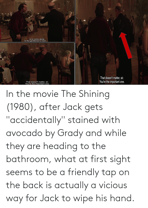 Vicious: In the movie The Shining (1980), after Jack gets ''accidentally'' stained with avocado by Grady and while they are heading to the bathroom, what at first sight seems to be a friendly tap on the back is actually a vicious way for Jack to wipe his hand.