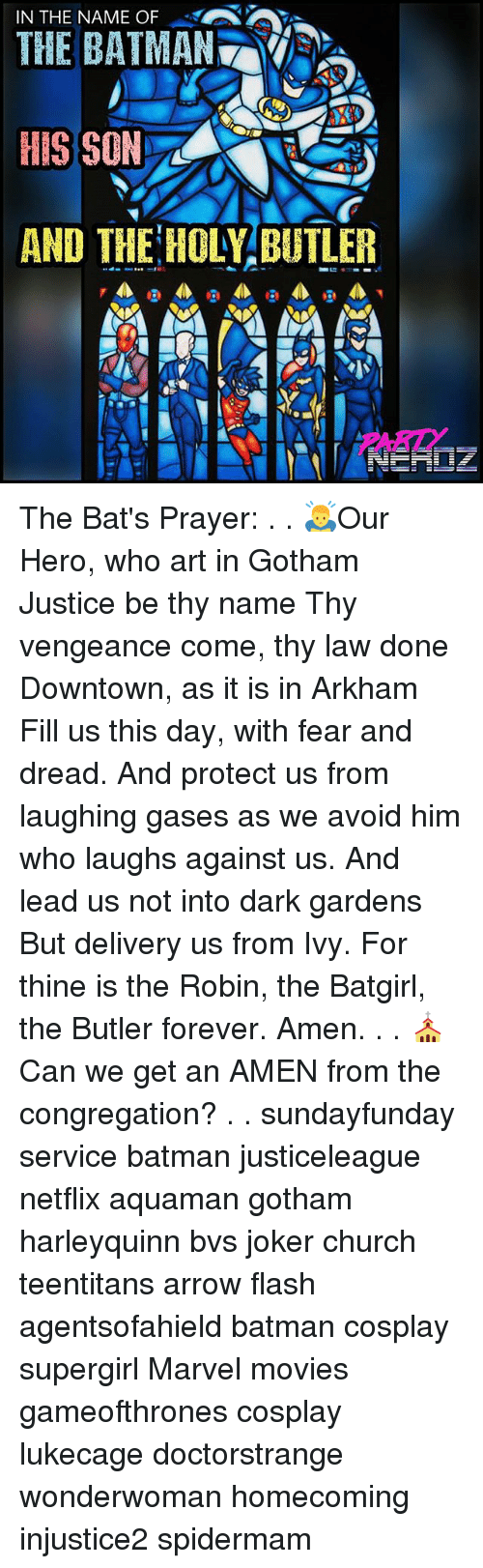 Batman, Church, and Joker: IN THE NAME O  THE BATMAN  HIS SON  AND THE HOLY BUTLER The Bat's Prayer: . . 🙇Our Hero, who art in Gotham Justice be thy name Thy vengeance come, thy law done Downtown, as it is in Arkham Fill us this day, with fear and dread. And protect us from laughing gases as we avoid him who laughs against us. And lead us not into dark gardens But delivery us from Ivy. For thine is the Robin, the Batgirl, the Butler forever. Amen. . . ⛪Can we get an AMEN from the congregation? . . sundayfunday service batman justiceleague netflix aquaman gotham harleyquinn bvs joker church teentitans arrow flash agentsofahield batman cosplay supergirl Marvel movies gameofthrones cosplay lukecage doctorstrange wonderwoman homecoming injustice2 spidermam