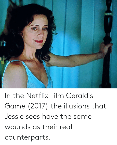 jessie: In the Netflix Film Gerald's Game (2017) the illusions that Jessie sees have the same wounds as their real counterparts.