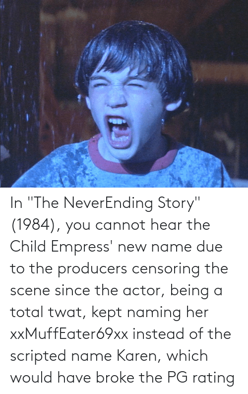"total: In ""The NeverEnding Story"" (1984), you cannot hear the Child Empress' new name due to the producers censoring the scene since the actor, being a total twat, kept naming her xxMuffEater69xx instead of the scripted name Karen, which would have broke the PG rating"