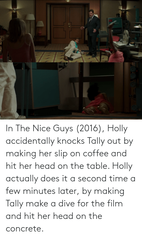 On The Table: In The Nice Guys (2016), Holly accidentally knocks Tally out by making her slip on coffee and hit her head on the table. Holly actually does it a second time a few minutes later, by making Tally make a dive for the film and hit her head on the concrete.