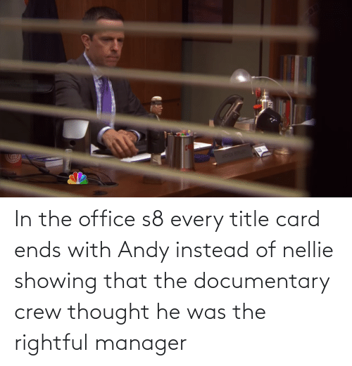 He Was: In the office s8 every title card ends with Andy instead of nellie showing that the documentary crew thought he was the rightful manager
