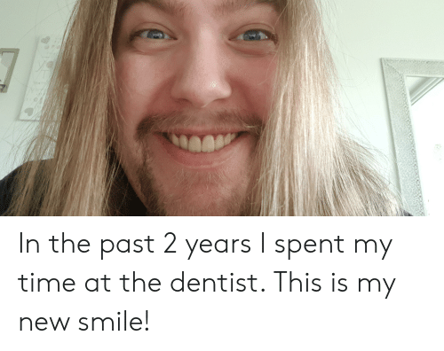 Smile, Time, and New: In the past 2 years I spent my time at the dentist. This is my new smile!