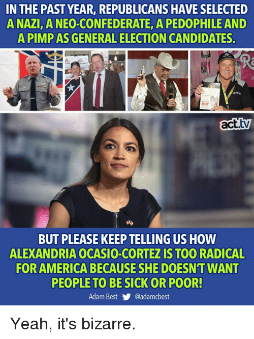 For America: IN THE PAST YEAR, REPUBLICANS HAVE SELECTED  A NAZI ANEO-CONFEDERATE, A PEDOPHILE AND  A PIMP AS GENERAL ELECTION CANDIDATES.  Hor  act.tv  BUT PLEASE KEEP TELLING US HOW  ALEXANDRIA OCASIO-CORTEZ IS TOO RADICAL  FOR AMERICA BECAUSE SHE DOESN'T WANT  PEOPLE TO BESICK OR POOR!  Adam Best y. @adamcbest Yeah, it's bizarre.