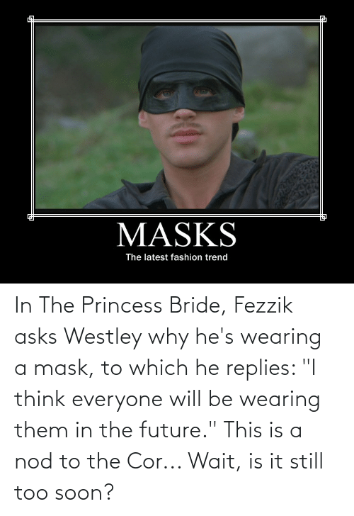 "Princess: In The Princess Bride, Fezzik asks Westley why he's wearing a mask, to which he replies: ""I think everyone will be wearing them in the future."" This is a nod to the Cor... Wait, is it still too soon?"