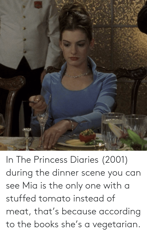 Princess: In The Princess Diaries (2001) during the dinner scene you can see Mia is the only one with a stuffed tomato instead of meat, that's because according to the books she's a vegetarian.