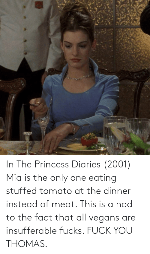Princess: In The Princess Diaries (2001) Mia is the only one eating stuffed tomato at the dinner instead of meat. This is a nod to the fact that all vegans are insufferable fucks. FUCK YOU THOMAS.