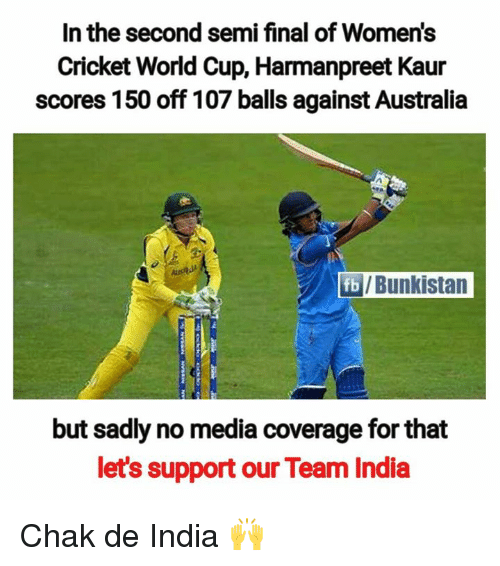 Chak De India: In the second semi final of Women's  Cricket World Cup, Harmanpreet Kaur  scores 150 off 107 balls against Australia  /Bunkistan  but sadly no media coverage for that  let's support our Team India Chak de India 🙌
