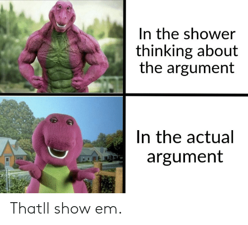 Shower, Show, and Argument: In the shower  thinking about  the argument  In the actual  argument Thatll show em.