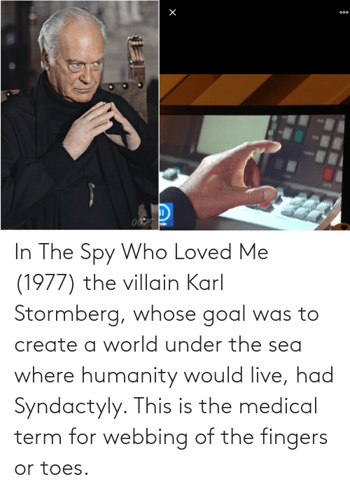 Villain: In The Spy Who Loved Me (1977) the villain Karl Stormberg, whose goal was to create a world under the sea where humanity would live, had Syndactyly. This is the medical term for webbing of the fingers or toes.