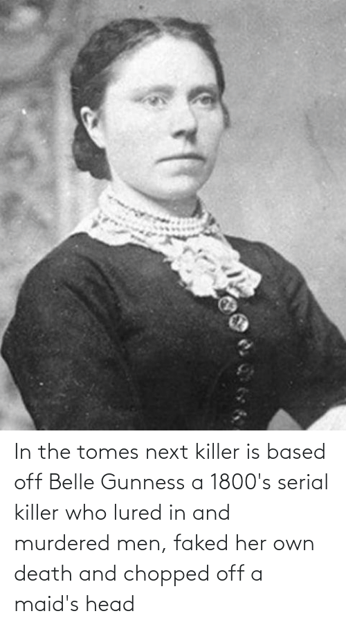 chopped: In the tomes next killer is based off Belle Gunness a 1800's serial killer who lured in and murdered men, faked her own death and chopped off a maid's head