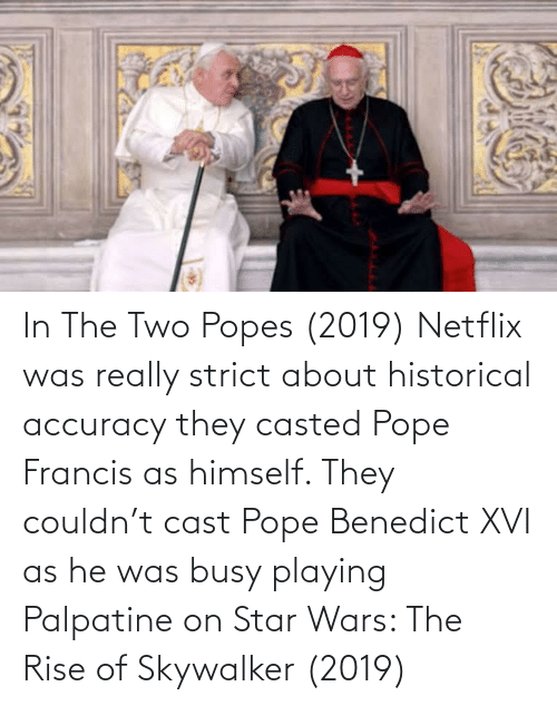 Casted: In The Two Popes (2019) Netflix was really strict about historical accuracy they casted Pope Francis as himself. They couldn't cast Pope Benedict XVI as he was busy playing Palpatine on Star Wars: The Rise of Skywalker (2019)