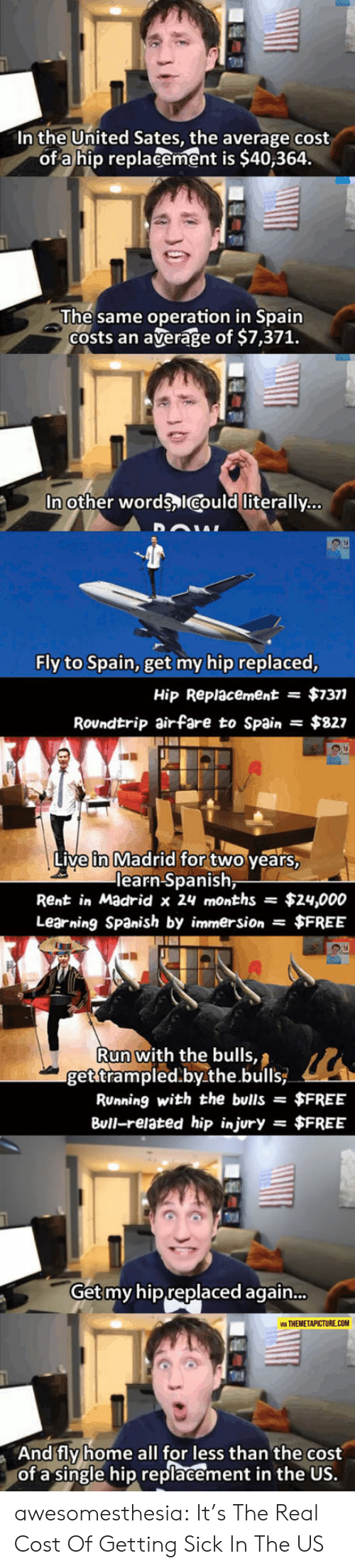 Bulls: In the United Sates, the average cost  of a hip replacement is $40,364.  The same operation in Spain  Costs an  average of $7,371.  In other words ICould literally...  Fly to Spain, get my hip replaced,  $7377  Hip Replacement  =  Roundtrip airfare to Spain  $827  Live in Madrid for two years,  learn Spanish,  Rent in Madrid x 24 months  $24,000  Learning Spanish by immersion $FREE  Run with the bulls,  get trampled.by.the.bulls  RUnning with the bulls =  $FREE  Bull-related hip injury  $FREE  =  Get my hip replaced again...  VIA THEMETAPICTURE.COM  And fly home all for less than the cost  of a single hip replacement in the US. awesomesthesia:  It's The Real Cost Of Getting Sick In The US