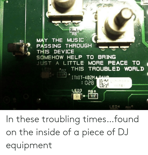 inside: In these troubling times…found on the inside of a piece of DJ equipment