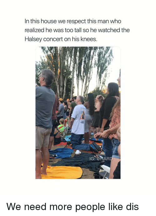 Respect, House, and Who: In this house we respect this man who  realized he was too tall so he watched the  Halsey concert on his knees  aI We need more people like dis