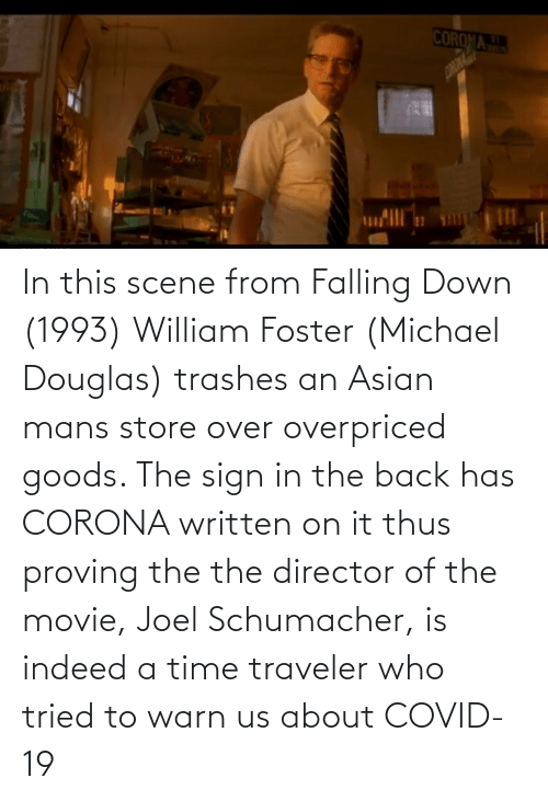 michael douglas: In this scene from Falling Down (1993) William Foster (Michael Douglas) trashes an Asian mans store over overpriced goods. The sign in the back has CORONA written on it thus proving the the director of the movie, Joel Schumacher, is indeed a time traveler who tried to warn us about COVID-19