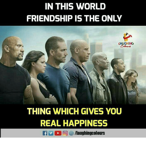 World, Friendship, and Happiness: IN THIS WORLD  FRIENDSHIP IS THE ONLY  LAUGHING  THING WHICH GIVES YOU  REAL HAPPINESS