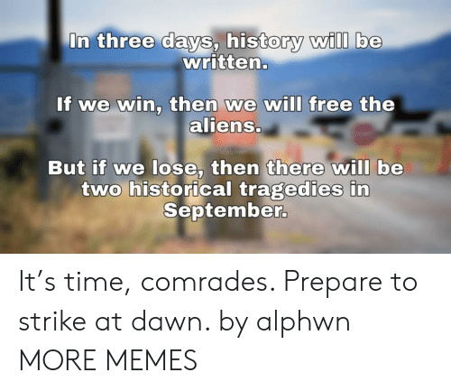 Dank, Memes, and Target: In three days, history wilI be  written.  If we win, then we will free the  aliens.  u/alphwn  But if we lose, then there will be  two historical tragedies in  September. It's time, comrades. Prepare to strike at dawn. by alphwn MORE MEMES