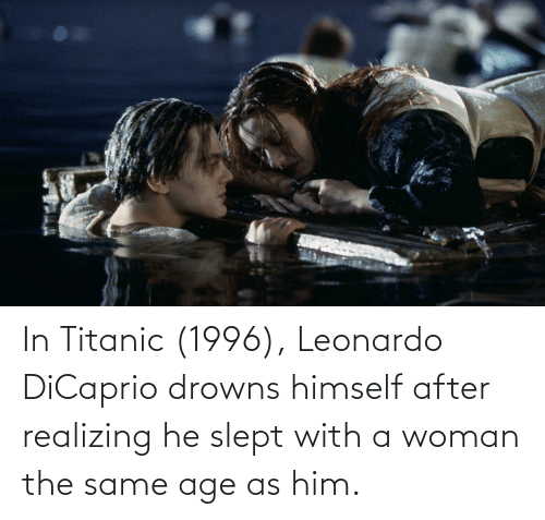 Leonardo DiCaprio: In Titanic (1996), Leonardo DiCaprio drowns himself after realizing he slept with a woman the same age as him.