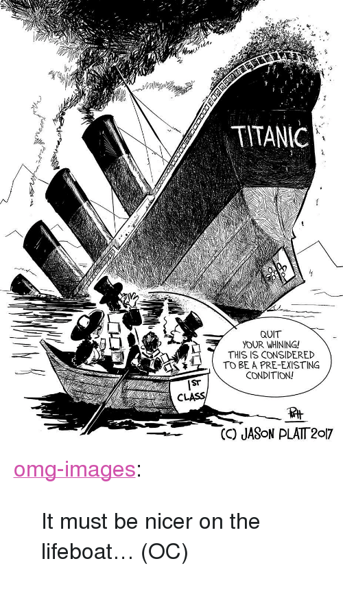 """Pre Existing Condition: IN  TITANIC  QUIT  YOUR WHINING!  THIS IS CONSIDERED  TO BE A PRE-EXISTING  CONDITION!  CLASS  (C) JASoN PLATT 2017 <p><a href=""""https://omg-images.tumblr.com/post/160364000862/it-must-be-nicer-on-the-lifeboat-oc"""" class=""""tumblr_blog"""">omg-images</a>:</p>  <blockquote><p>It must be nicer on the lifeboat… (OC)</p></blockquote>"""