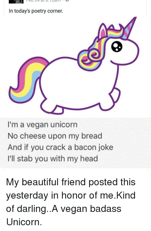 Bacon Jokes: In today's poetry corner.  I'm a vegan unicorn  No cheese upon my bread  And if you crack a bacon joke  I'll stab you with my head My beautiful friend posted this yesterday in honor of me.Kind of darling..A vegan badass Unicorn.