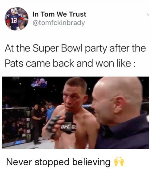 Memes, Party, and Super Bowl: In Tom We Trust  @tomfckinbrady  12  At the Super Bowl party after the  Pats came back and won like Never stopped believing 🙌