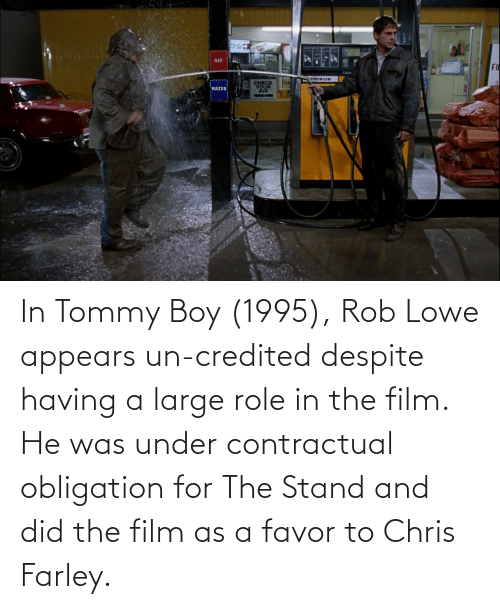 Tommy Boy: In Tommy Boy (1995), Rob Lowe appears un-credited despite having a large role in the film. He was under contractual obligation for The Stand and did the film as a favor to Chris Farley.