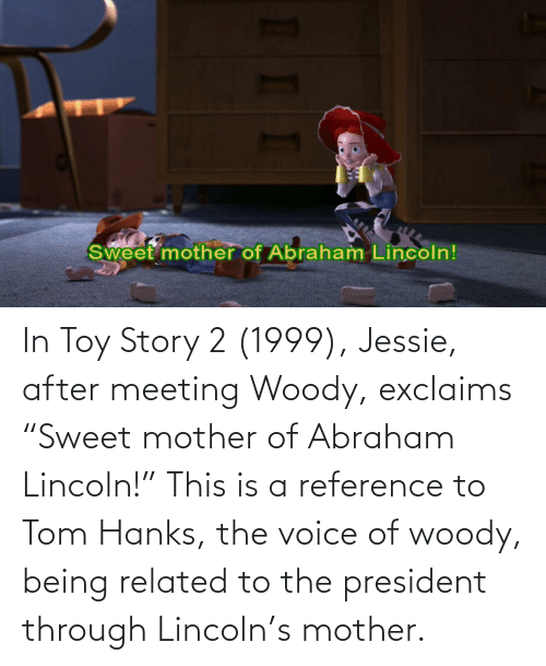 "jessie: In Toy Story 2 (1999), Jessie, after meeting Woody, exclaims ""Sweet mother of Abraham Lincoln!"" This is a reference to Tom Hanks, the voice of woody, being related to the president through Lincoln's mother."