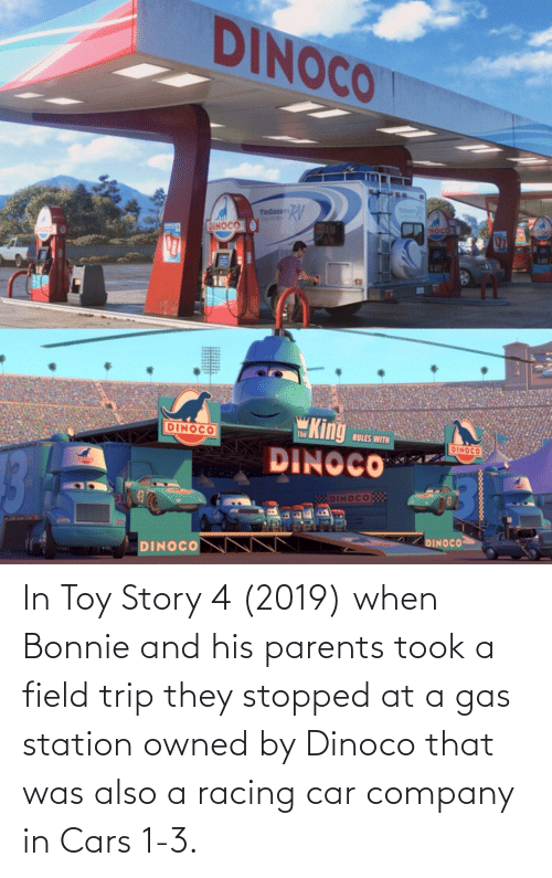 Field Trip: In Toy Story 4 (2019) when Bonnie and his parents took a field trip they stopped at a gas station owned by Dinoco that was also a racing car company in Cars 1-3.