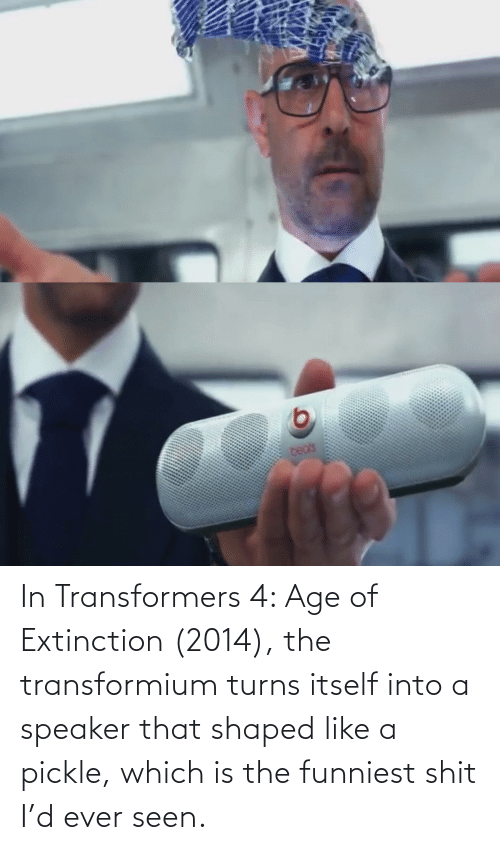 funniest: In Transformers 4: Age of Extinction (2014), the transformium turns itself into a speaker that shaped like a pickle, which is the funniest shit I'd ever seen.