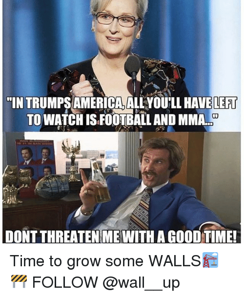 """walle: """"IN TRUMPS AMERICA, ALLYOU'LL HAVE LEFT  TO WATCH IS FOOTBALL AND MMA..  DONT THREATEN ME WITH A GOOD TIME Time to grow some WALLS🏗🚧 FOLLOW @wall__up"""