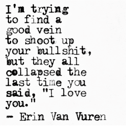 """Love, I Love You, and Time: I'n trying  To 11nd a  Od Vein  o shoot u  your bullshit,  but they all  collapsed the  laSt time you  said, """"I love  you.""""  - Erin Van Vuren  10"""