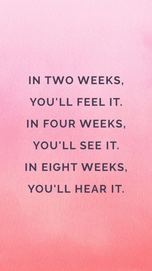 youll see: IN TWO WEEKS,  YOU'LL FEEL IT  IN FOUR WEEKS,  YOU'LL SEE IT.  IN EIGHT WEEKS,  YOU'LL HEAR IT.