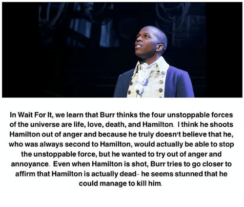 Affirmative: In Wait For it, we learn that Burr thinks the four unstoppable forces  of the universe are life, love, death, and Hamilton. think he shoots  Hamilton out of anger and because he truly doesn't believe that he,  who was always second to Hamilton, would actually be able to stop  the unstoppable force, but he wanted to try out of anger and  annoyance. Even when Hamilton is shot, Burr tries to go closer to  affirm that Hamilton is actually dead- he seems stunned that he  could manage to kill him.
