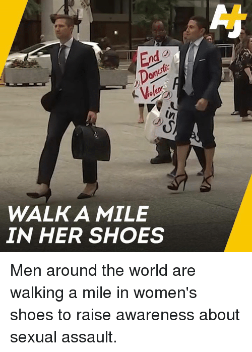 Memes, Shoes, and World: In  WALKA MILE  IN HER SHOES Men around the world are walking a mile in women's shoes to raise awareness about sexual assault.
