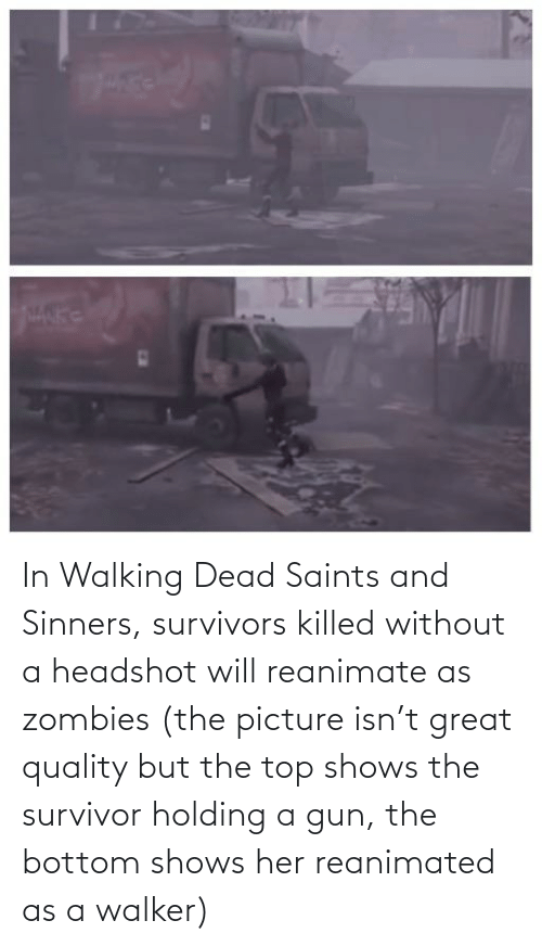walker: In Walking Dead Saints and Sinners, survivors killed without a headshot will reanimate as zombies (the picture isn't great quality but the top shows the survivor holding a gun, the bottom shows her reanimated as a walker)