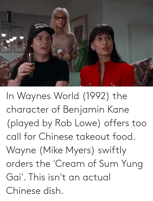 kane: In Waynes World (1992) the character of Benjamin Kane (played by Rob Lowe) offers too call for Chinese takeout food. Wayne (Mike Myers) swiftly orders the 'Cream of Sum Yung Gai'. This isn't an actual Chinese dish.