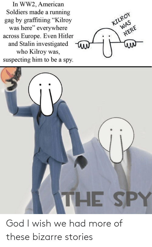 "Europe: In WW2, American  Soldiers made a running  gag by graffitiing ""Kilroy  was here"" everywhere  across Europe. Even Hitler  and Stalin investigated  who Kilroy was,  suspecting him to be a spy.  KILROY  WAS  HERE  THE SPY God I wish we had more of these bizarre stories"