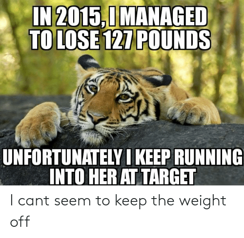 Target, Running, and Her: IN2015,0MANAGED  TO LOSE 121 POUNDS  UNFORTUNATELY I KEEP RUNNING  INTO HER AT TARGET I cant seem to keep the weight off