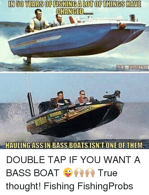 Memes, Fish, and Fishing: IN30 YEARS OF FISHINGALOTOF THINGS HAVE  CHANGED  HAULING ASS IN BASS BOATS ISN'T ONE OF THEM DOUBLE TAP IF YOU WANT A BASS BOAT 😜🙌🏽🙌🏽 True thought! Fishing FishingProbs